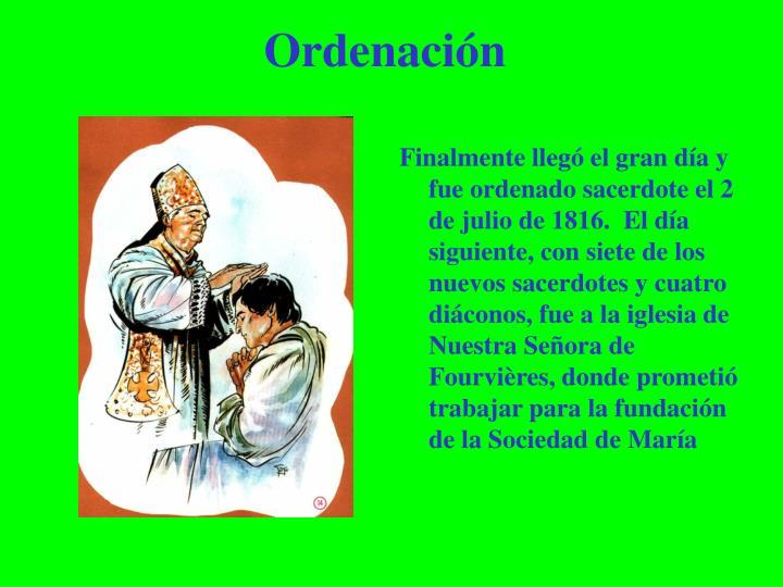 Finalmente llegó el gran día y fue ordenado sacerdote el 2 de julio de 1816.  El día siguiente, con siete de los nuevos sacerdotes y cuatro diáconos, fue a la iglesia de Nuestra Señora de Fourvières, donde prometió trabajar para la fundación de la Sociedad de María