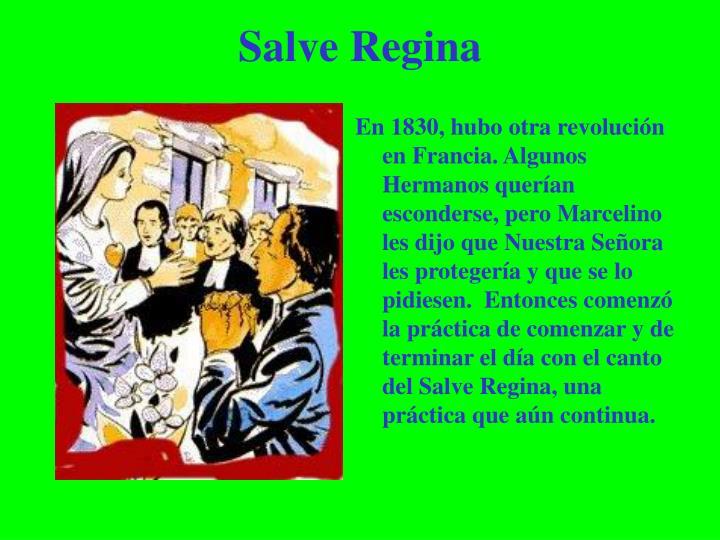 En 1830, hubo otra revolución en Francia. Algunos Hermanos querían esconderse, pero Marcelino les dijo que Nuestra Señora les protegería y que se lo pidiesen.  Entonces comenzó la práctica de comenzar y de terminar el día con el canto del Salve Regina, una práctica que aún continua.
