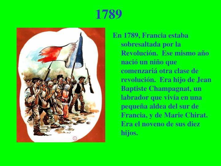 En 1789, Francia estaba sobresaltada por la Revolución.  Ese mismo año nació un niño que comenzariá otra clase de revolución.  Era hijo de Jean Baptiste Champagnat, un labrador que vivía en una pequeña aldea del sur de Francia, y de Marie Chirat.  Era el noveno de sus diez hijos.
