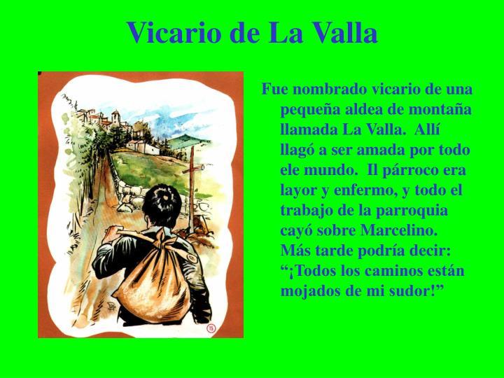"""Fue nombrado vicario de una pequeña aldea de montaña llamada La Valla.  Allí llagó a ser amada por todo ele mundo.  Il párroco era layor y enfermo, y todo el trabajo de la parroquia cayó sobre Marcelino.  Más tarde podría decir: """"¡Todos los caminos están mojados de mi sudor!"""""""
