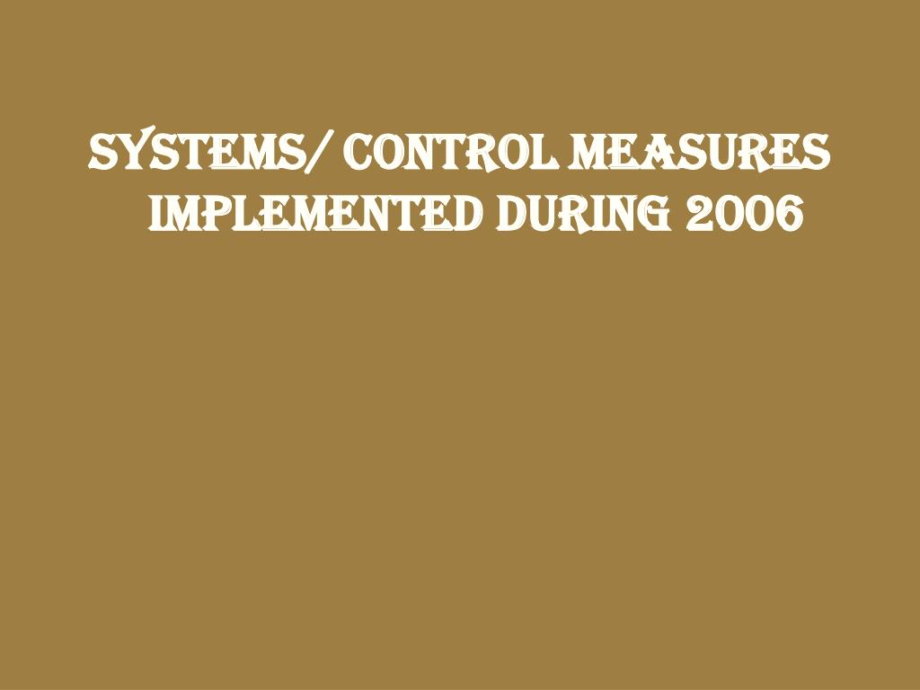 SYSTEMS/ CONTROL MEASURES IMPLEMENTED DURING 2006