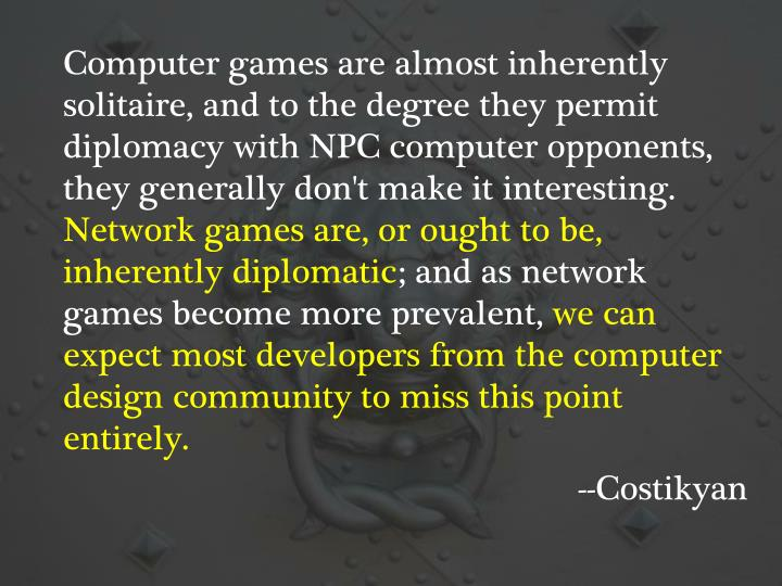 Computer games are almost inherently solitaire, and to the degree they permit diplomacy with NPC computer opponents, they generally don't make it interesting.