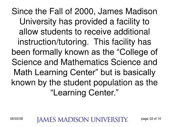 "Since the Fall of 2000, James Madison University has provided a facility to allow students to receive additional instruction/tutoring.  This facility has been formally known as the ""College of Science and Mathematics Science and Math Learning Center"" but is basically known by the student population as the ""Learning Center."""