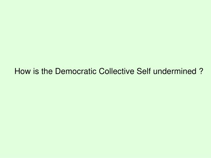 How is the Democratic Collective Self undermined ?