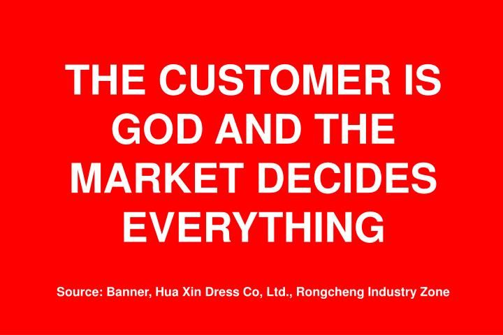 THE CUSTOMER IS GOD AND THE MARKET DECIDES EVERYTHING
