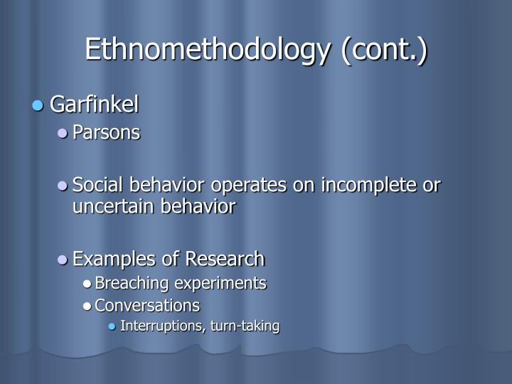 ethnomethodology experiment Garfinkel used an example of an experiment with ethnomethodology makes use of ca to study the detail of talk, and how individuals make sense of the world.