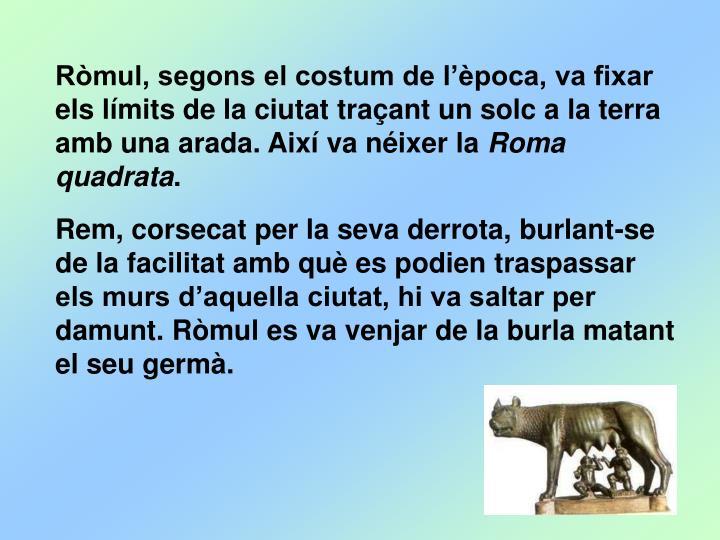 Ròmul, segons el costum de l'època, va fixar els límits de la ciutat traçant un solc a la terra amb una arada. Així va néixer la