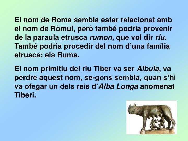 El nom de Roma sembla estar relacionat amb el nom de Ròmul, però també podria provenir de la paraula etrusca