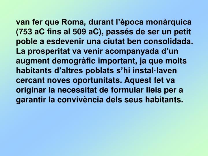 van fer que Roma, durant l'època monàrquica (753 aC fins al 509 aC), passés de ser un petit poble a esdevenir una ciutat ben consolidada. La prosperitat va venir acompanyada d'un augment demogràfic important, ja que molts habitants d'altres poblats s'hi instal·laven cercant noves oportunitats. Aquest fet va originar la necessitat de formular lleis per a garantir la convivència dels seus habitants.