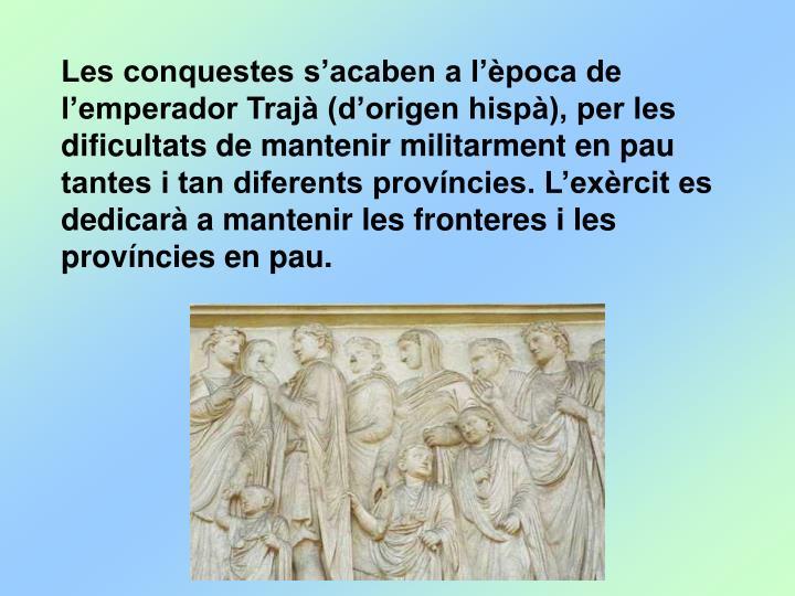 Les conquestes s'acaben a l'època de l'emperador Trajà (d'origen hispà), per les dificultats de mantenir militarment en pau tantes i tan diferents províncies. L'exèrcit es dedicarà a mantenir les fronteres i les províncies en pau.