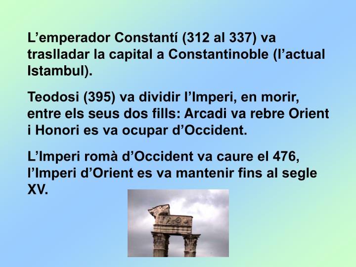 L'emperador Constantí (312 al 337) va traslladar la capital a Constantinoble (l'actual Istambul).