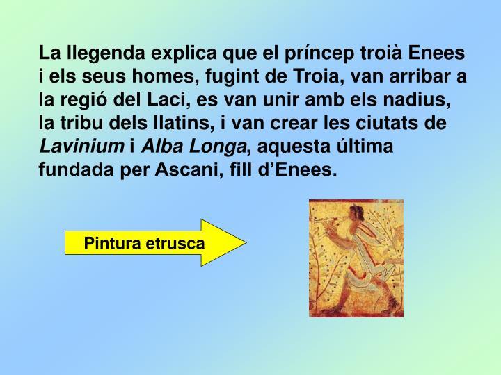 La llegenda explica que el príncep troià Enees i els seus homes, fugint de Troia, van arribar a la regió del Laci, es van unir amb els nadius, la tribu dels llatins, i van crear les ciutats de