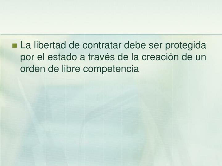 La libertad de contratar debe ser protegida por el estado a través de la creación de un orden de libre competencia