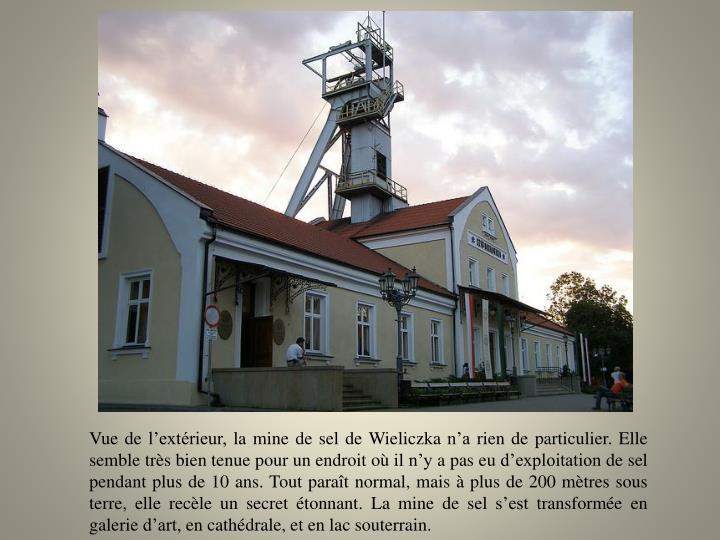 Vue de l'extérieur, la mine de sel de Wieliczka n'a rien de particulier. Elle semble très bien tenue pour un endroit où il n'y a pas eu d'exploitation de sel pendant plus de 10 ans. Tout paraît normal, mais à plus de 200 mètres sous terre, elle recèle un secret étonnant. La mine de sel s'est transformée en galerie d'art, en cathédrale, et en lac souterrain.