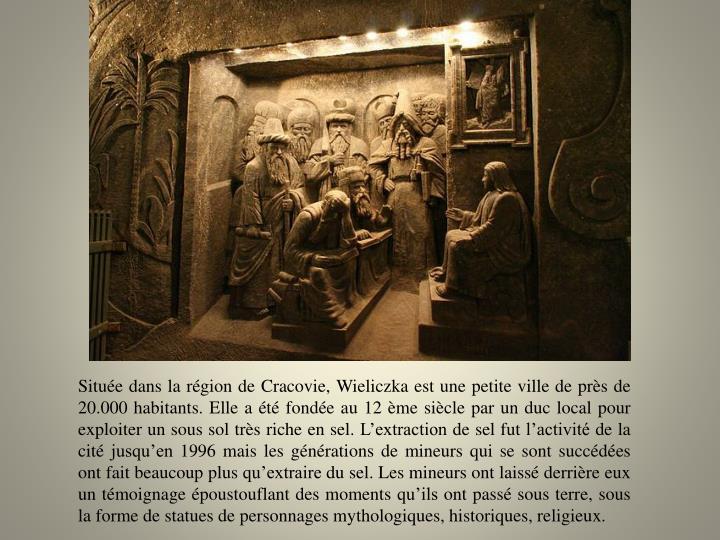 Située dans la région de Cracovie, Wieliczka est une petite ville de près de 20.000 habitants. Elle a été fondée au 12 ème siècle par un duc local pour exploiter un sous sol très riche en sel. L'extraction de sel fut l'activité de la cité jusqu'en 1996 mais les générations de mineurs qui se sont succédées ont fait beaucoup plus qu'extraire du sel. Les mineurs ont laissé derrière eux un témoignage époustouflant des moments qu'ils ont passé sous terre, sous la forme de statues de personnages mythologiques, historiques, religieux.