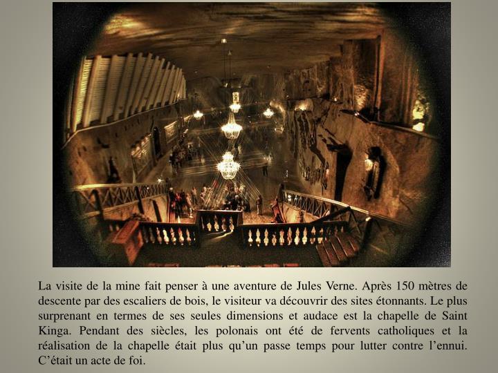 La visite de la mine fait penser à une aventure de Jules Verne. Après 150 mètres de descente par des escaliers de bois, le visiteur va découvrir des sites étonnants. Le plus surprenant en termes de ses seules dimensions et audace est la chapelle de Saint Kinga. Pendant des siècles, les polonais ont été de fervents catholiques et la réalisation de la chapelle était plus qu'un passe temps pour lutter contre l'ennui. C'était un acte de foi.