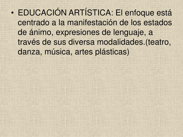 EDUCACIÓN ARTÍSTICA: El enfoque está centrado a la manifestación de los estados de ánimo, expresiones de lenguaje, a través de sus diversa modalidades.(teatro, danza, música, artes plásticas)