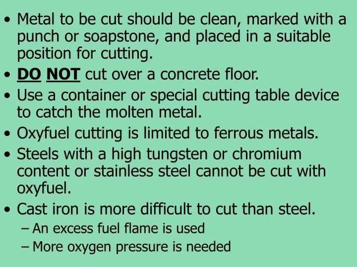Metal to be cut should be clean, marked with a punch or soapstone, and placed in a suitable position for cutting.