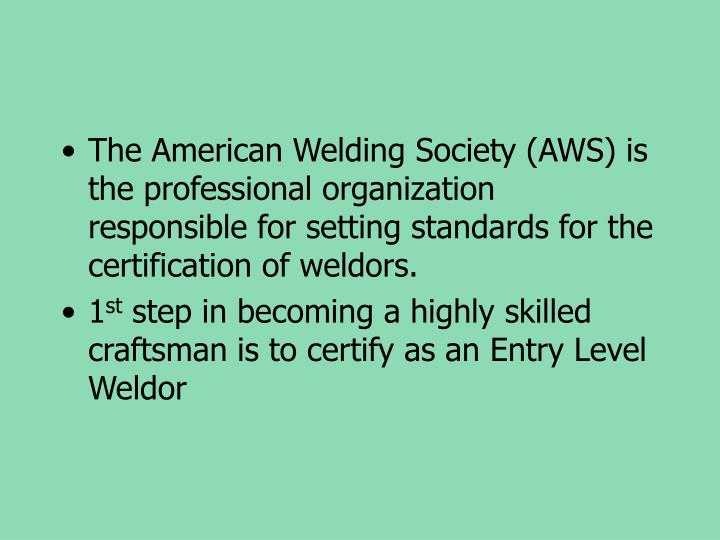 The American Welding Society (AWS) is the professional organization responsible for setting standards for the certification of weldors.