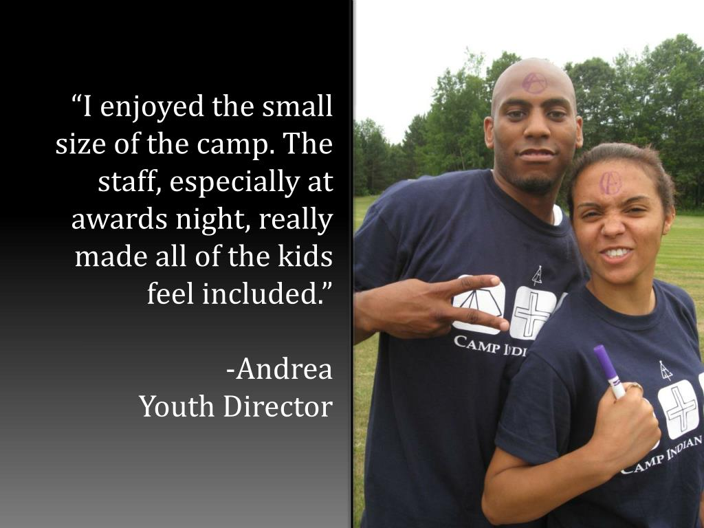 """I enjoyed the small size of the camp. The staff, especially at awards night, really made all of the kids feel included."""