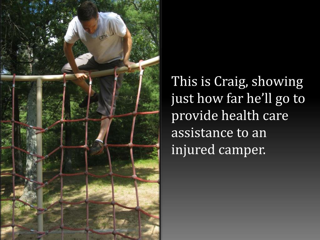 This is Craig, showing just how far he'll go to  provide health care assistance to an injured camper.