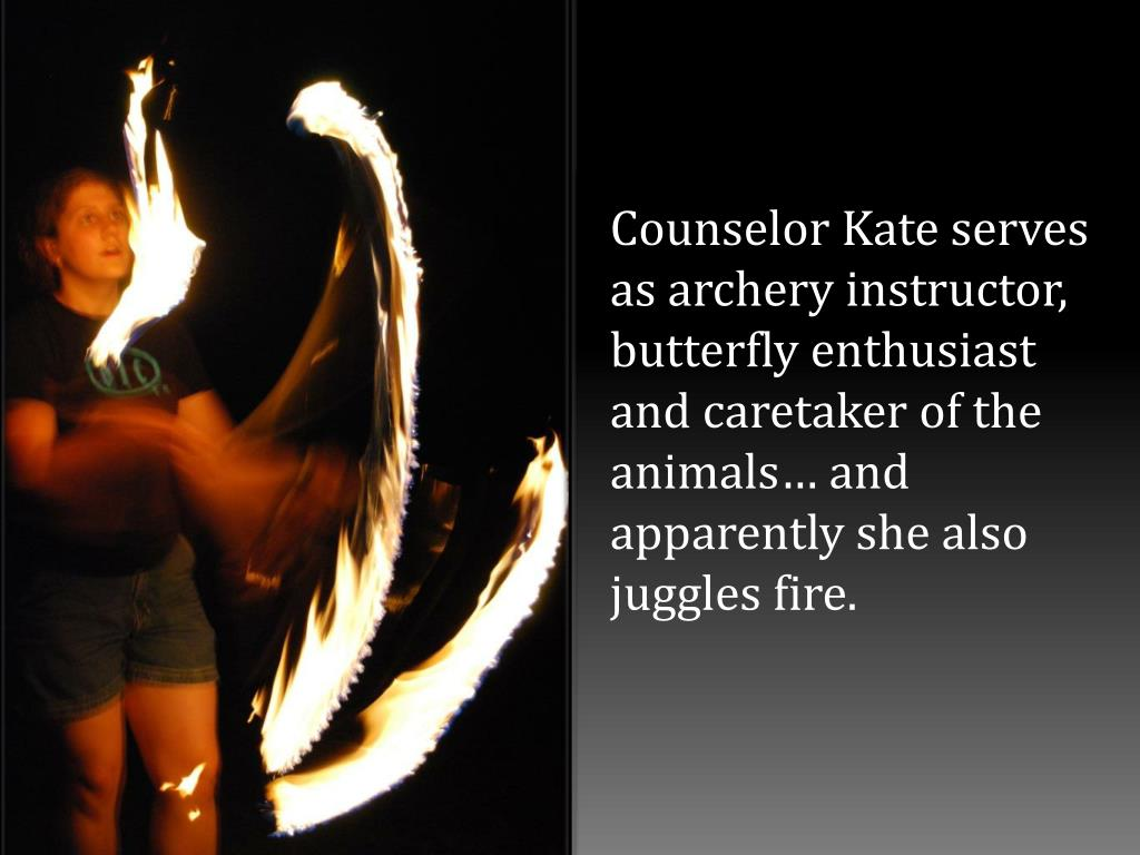 Counselor Kate serves as archery instructor, butterfly enthusiast and caretaker of the animals… and apparently she also juggles fire.