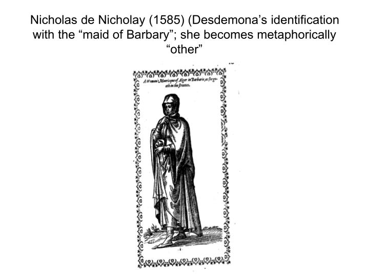 "Nicholas de Nicholay (1585) (Desdemona's identification with the ""maid of Barbary""; she becomes metaphorically ""other"""