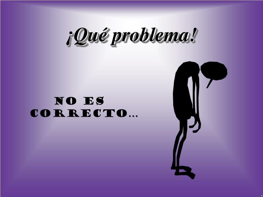 ¡Qué problema!