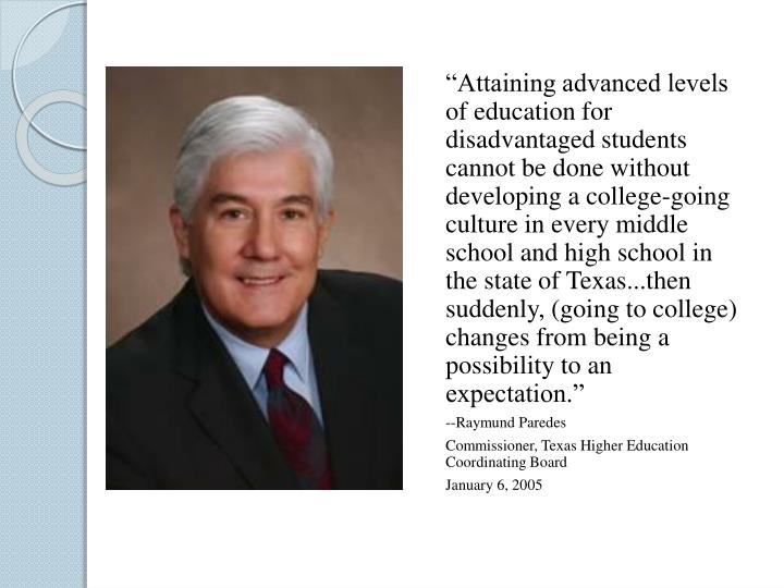 """""""Attaining advanced levels of education for disadvantaged students cannot be done without developing a college-going culture in every middle school and high school in the state of Texas...then suddenly, (going to college) changes from being a possibility to an expectation."""""""