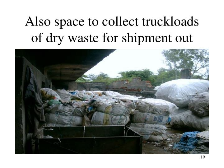 Also space to collect truckloads of dry waste for shipment out