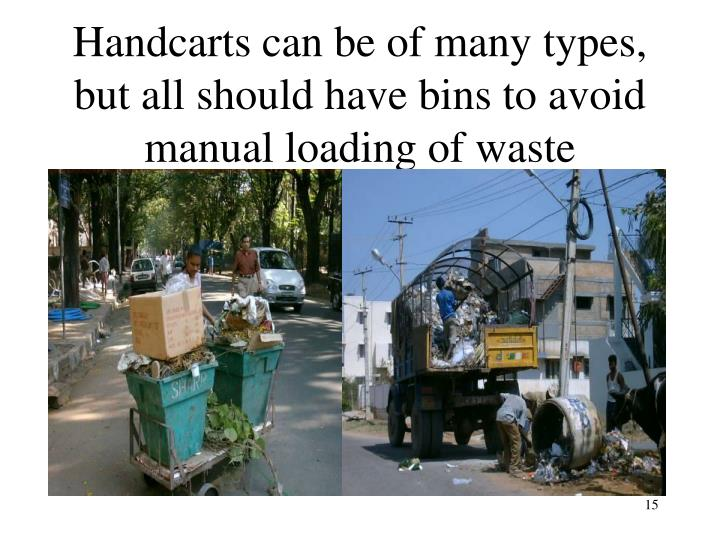 Handcarts can be of many types, but all should have bins to avoid manual loading of waste