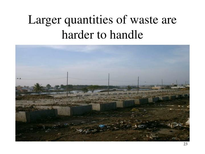 Larger quantities of waste are harder to handle