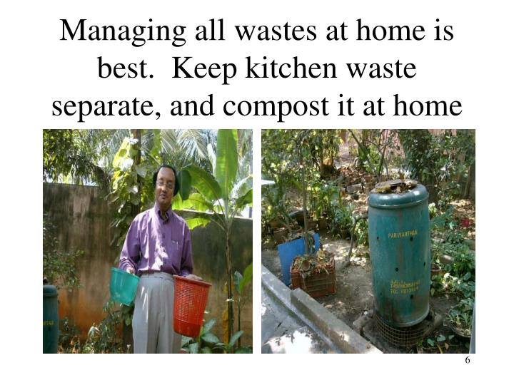 Managing all wastes at home is best.  Keep kitchen waste separate, and compost it at home