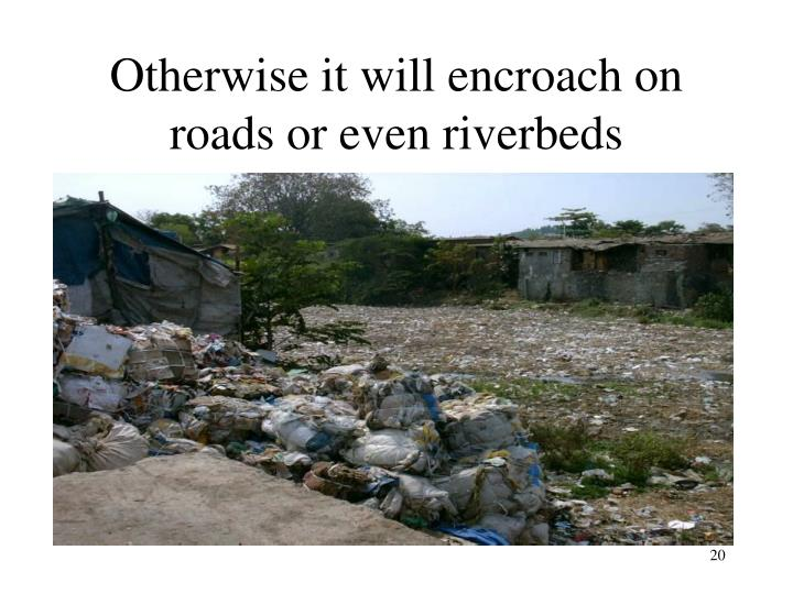 Otherwise it will encroach on roads or even riverbeds