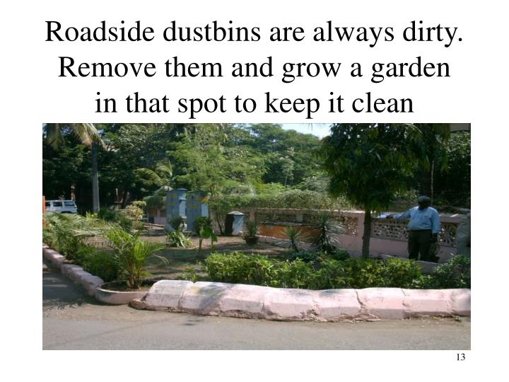 Roadside dustbins are always dirty.  Remove them and grow a garden in that spot to keep it clean