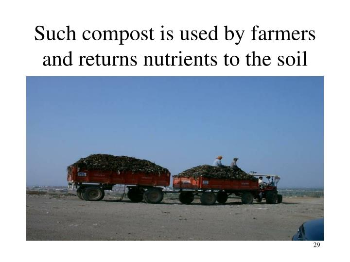 Such compost is used by farmers and returns nutrients to the soil