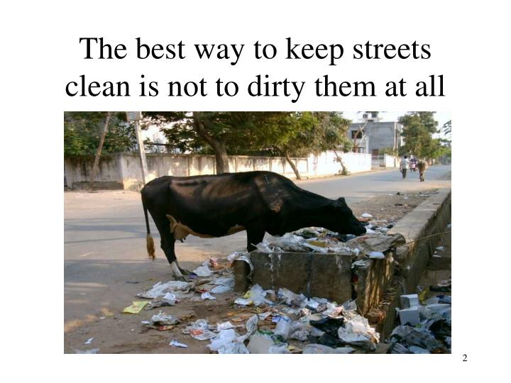 The best way to keep streets clean is not to dirty them at all