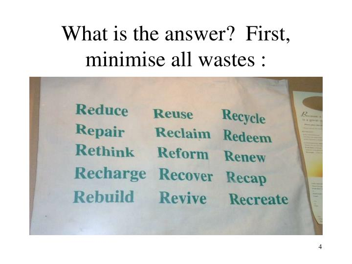 What is the answer?  First, minimise all wastes :