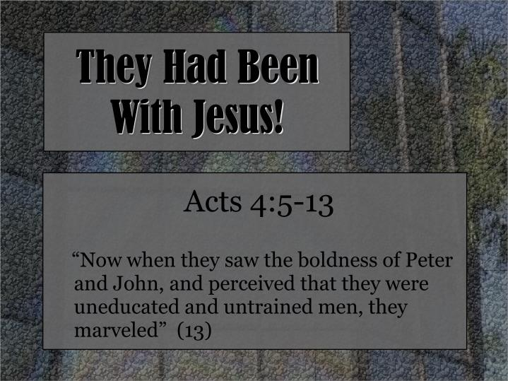 They had been with jesus