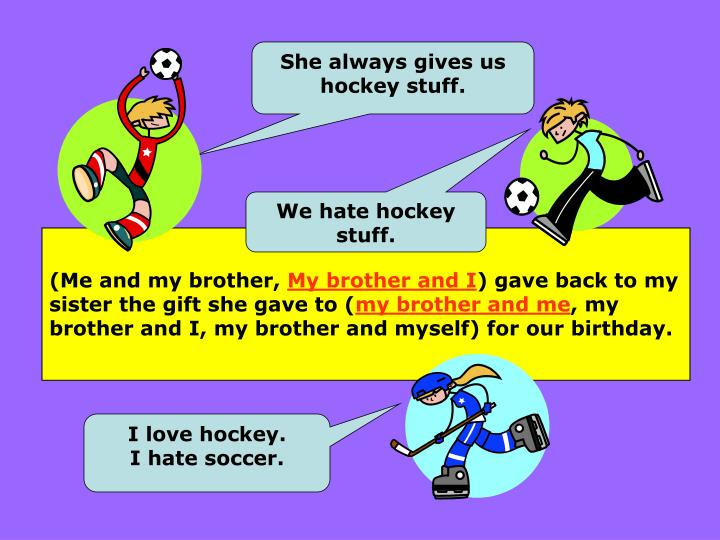 She always gives us hockey stuff.
