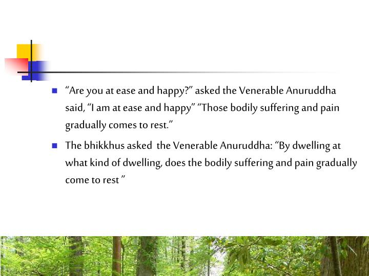 """""""Are you at ease and happy?"""" asked the Venerable Anuruddha said, """"I am at ease and happy"""" """"Those bodily suffering and pain gradually comes to rest."""""""