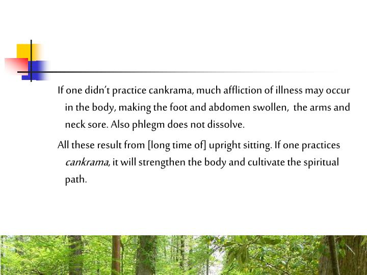 If one didnt practice cankrama, much affliction of illness may occur in the body, making the foot and abdomen swollen,  the arms and neck sore. Also phlegm does not dissolve.