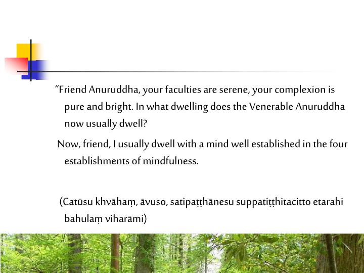 Friend Anuruddha, your faculties are serene, your complexion is pure and bright. In what dwelling does the Venerable Anuruddha now usually dwell?