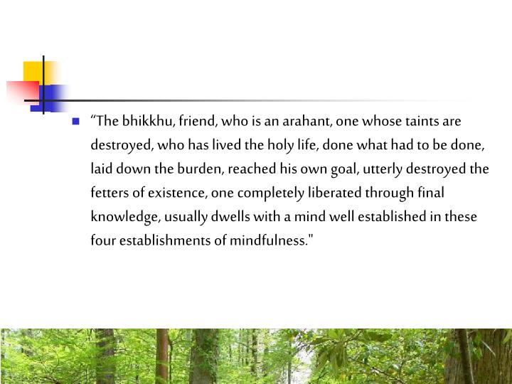 """""""The bhikkhu, friend, who is an arahant, one whose taints are destroyed, who has lived the holy life, done what had to be done, laid down the burden, reached his own goal, utterly destroyed the fetters of existence, one completely liberated through final knowledge, usually dwells with a mind well established in these four establishments of mindfulness."""""""
