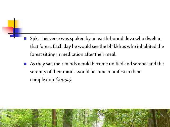 Spk: This verse was spoken by an earth-bound deva who dwelt in that forest. Each day he would see the bhikkhus who inhabited the forest sitting in meditation after their meal.