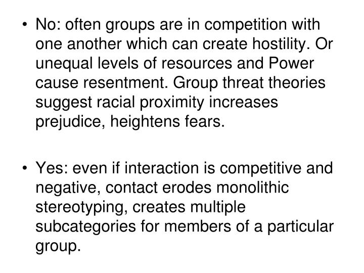 No: often groups are in competition with one another which can create hostility. Or unequal levels of resources and Power cause resentment. Group threat theories suggest racial proximity increases prejudice, heightens fears.