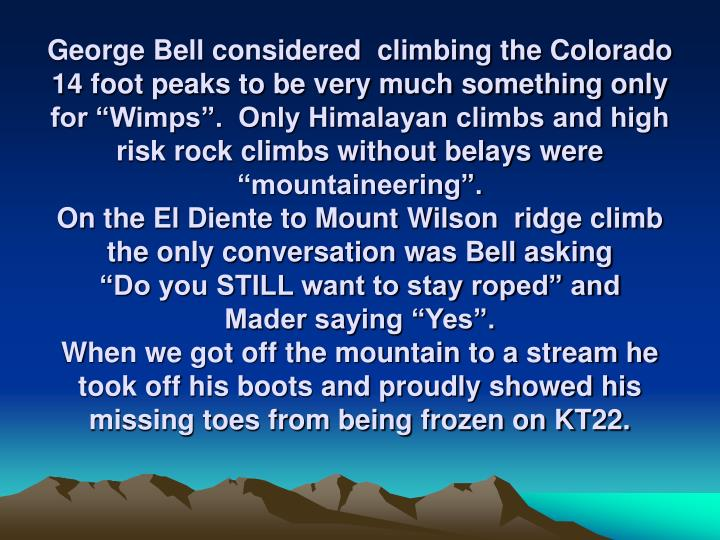 "George Bell considered  climbing the Colorado 14 foot peaks to be very much something only for ""Wimps"".  Only Himalayan climbs and high risk rock climbs without belays were ""mountaineering""."