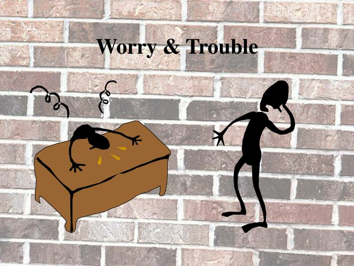 Worry & Trouble