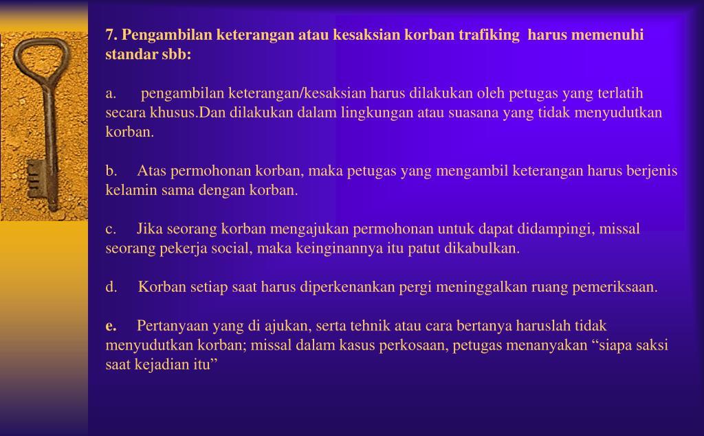 7. Pengambilan keterangan atau kesaksian korban trafiking  harus memenuhi standar sbb: