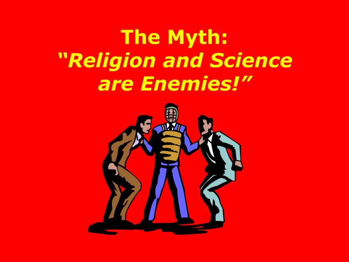 The myth religion and science are enemies